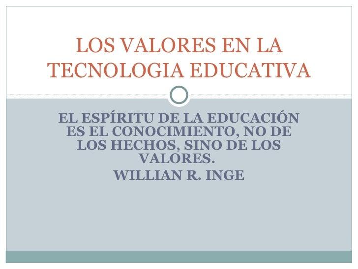 EL ESPÍRITU DE LA EDUCACIÓN ES EL CONOCIMIENTO, NO DE LOS HECHOS, SINO DE LOS VALORES.  WILLIAN R. INGE LOS VALORES EN LA ...