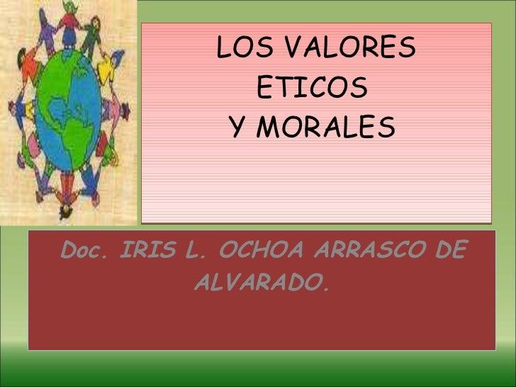 LOS VALORES ETICOS  Y MORALES  Doc. IRIS L. OCHOA ARRASCO DE ALVARADO.