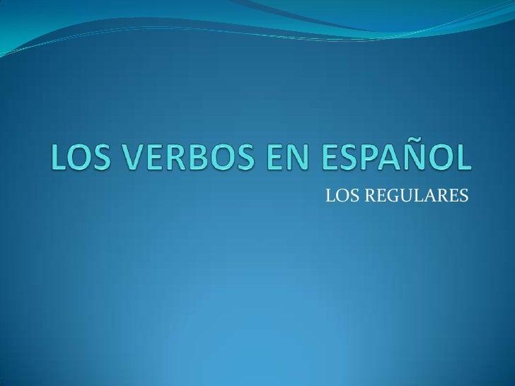 LOS VERBOS EN ESPAÑOL<br />LOS REGULARES<br />