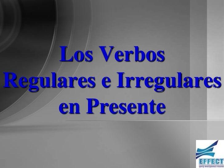 Los VerbosRegulares e Irregulares     en Presente