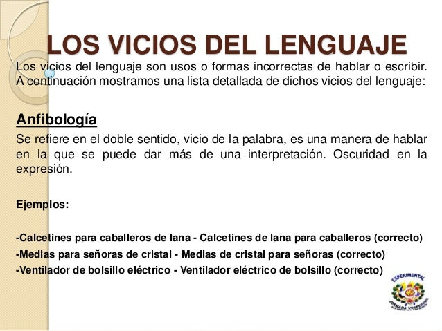 LOS VICIOS DEL LENGUAJE Los vicios del lenguaje son usos o formas incorrectas de hablar o escribir. A continuación mostram...