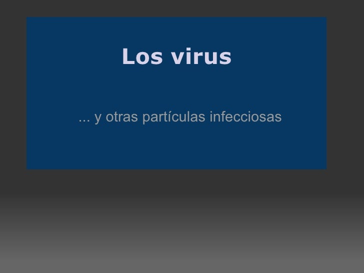 Los virus ... y otras partículas infecciosas