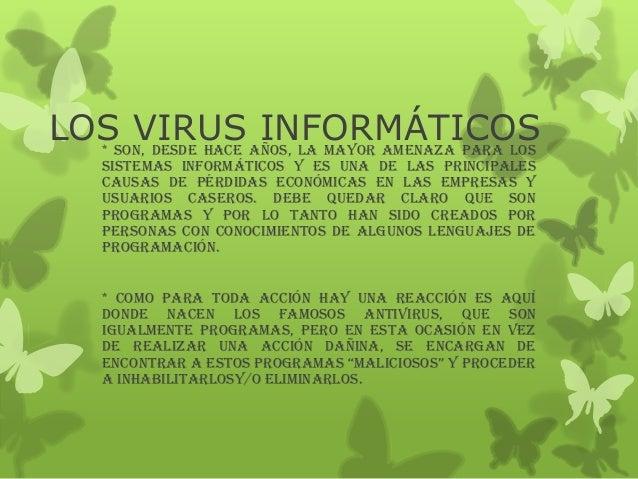 LOS VIRUS INFORMÁTICOS* Son, desde hace años, la mayor amenaza para lossistemas informáticos y es una de las principalesca...
