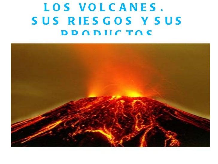 LOS VOLCANES.  SUS RIESGOS Y SUS PRODUCTOS