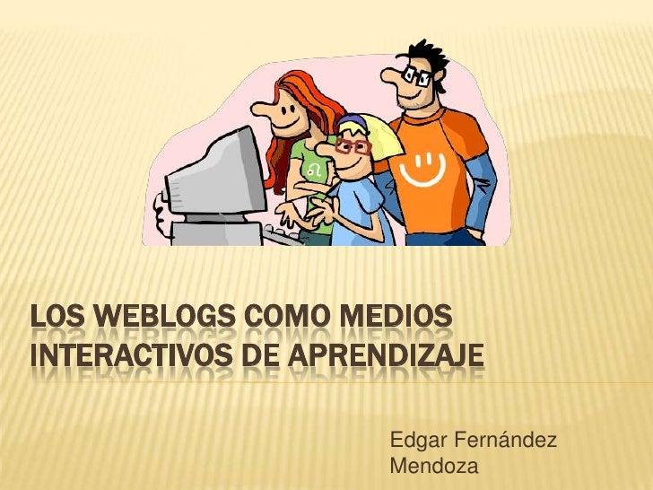 LOS WEBLOGS COMO MEDIOSINTERACTIVOS DE APRENDIZAJE                     Edgar Fernández                     Mendoza