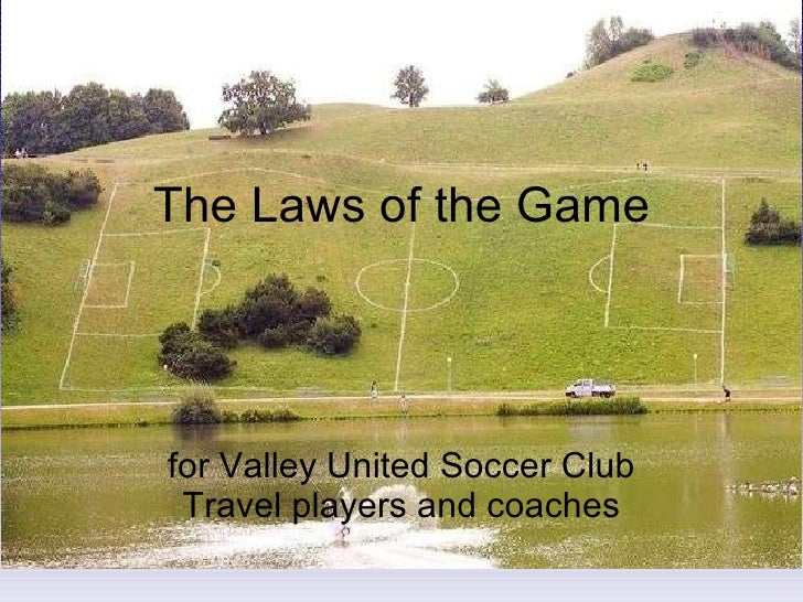 The Laws of the Game for Valley United Soccer Club Travel players and coaches