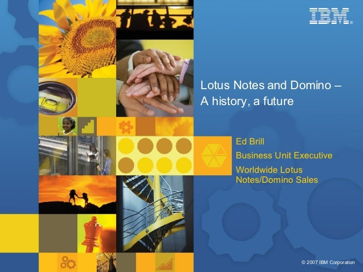 Lotus Notes and Domino –  A history, a future Ed Brill Business Unit Executive Worldwide Lotus Notes/Domino Sales