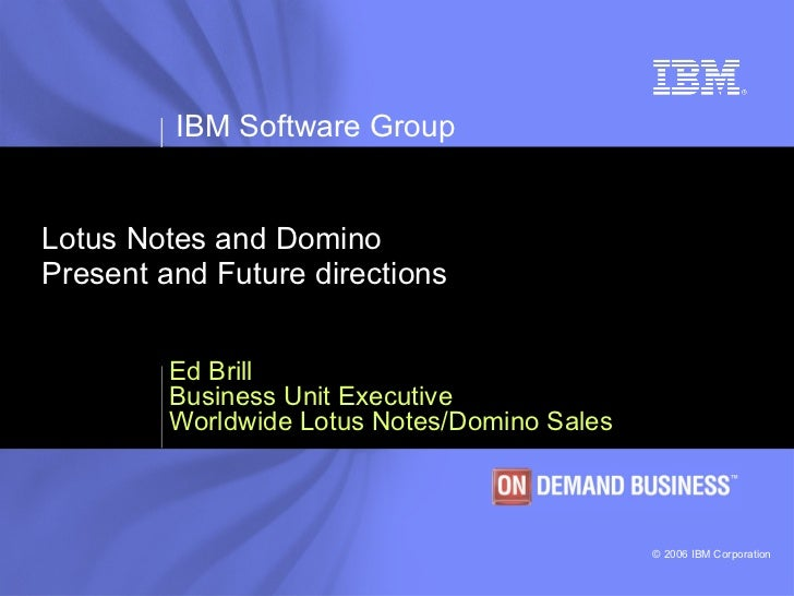 Lotus Notes and Domino Present and Future directions Ed Brill Business Unit Executive Worldwide Lotus Notes/Domino Sales