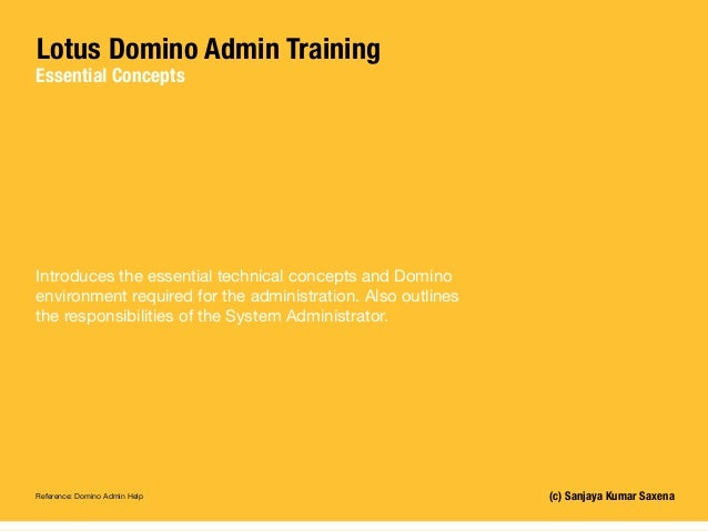 Lotus Domino Admin Training Essential Concepts (c) Sanjaya Kumar Saxena Introduces the essential technical concepts and Do...