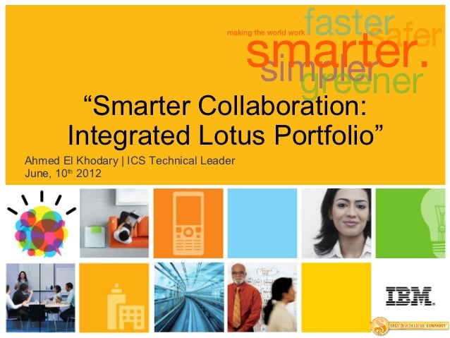 """Smarter Collaboration:       Integrated Lotus Portfolio""Ahmed El Khodary | ICS Technical LeaderJune, 10th 2012"