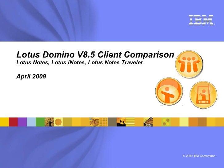 ®     Lotus Domino V8.5 Client Comparison Lotus Notes, Lotus iNotes, Lotus Notes Traveler  April 2009                     ...