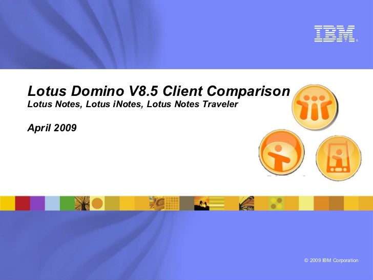 ®     Lotus Domino V8.5 Client Comparison Lotus Notes, Lotus iNotes, Lotus Notes Traveler  April 2009                     ...