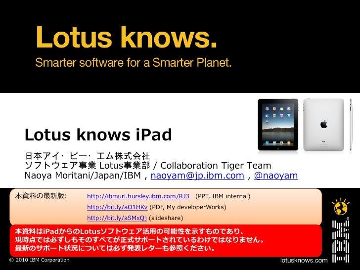 Lotus knows iPad      日本アイ・ビー・エム株式会社      ソフトウェア事業 Lotus事業部 / Collaboration Tiger Team      Naoya Moritani/Japan/IBM , nao...