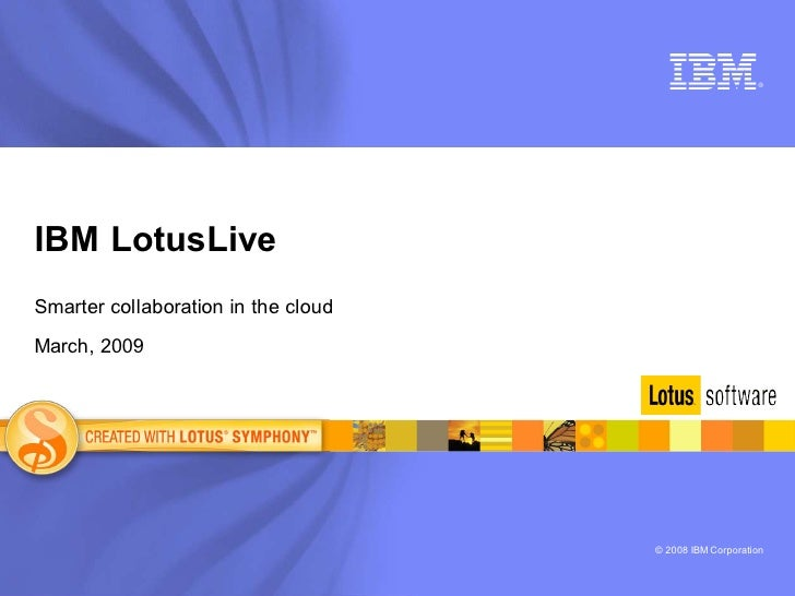®     IBM LotusLive Smarter collaboration in the cloud  March, 2009                                          © 2008 IBM Co...