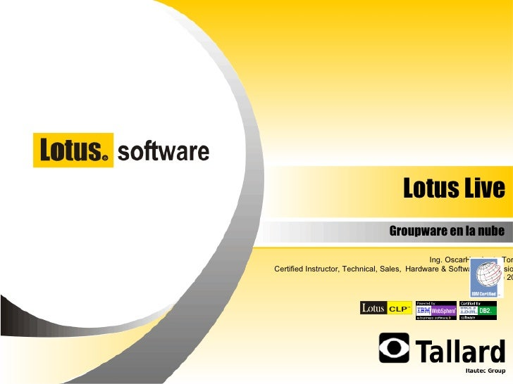 Lotus Live Groupware en la nube Ing. OscarHumberto Torres Certified Instructor, Technical,   Sales,   Hardware & Software ...