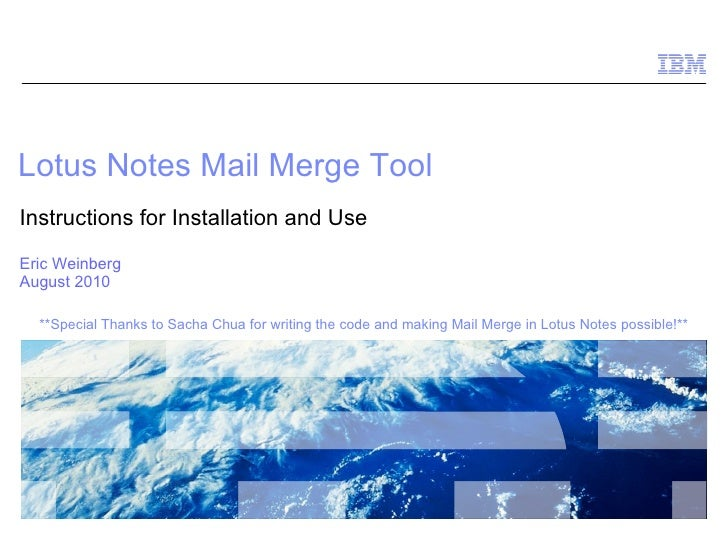Lotus Notes Mail Merge Tool Instructions for Installation and Use Eric Weinberg August 2010 **Special Thanks to Sacha Chua...