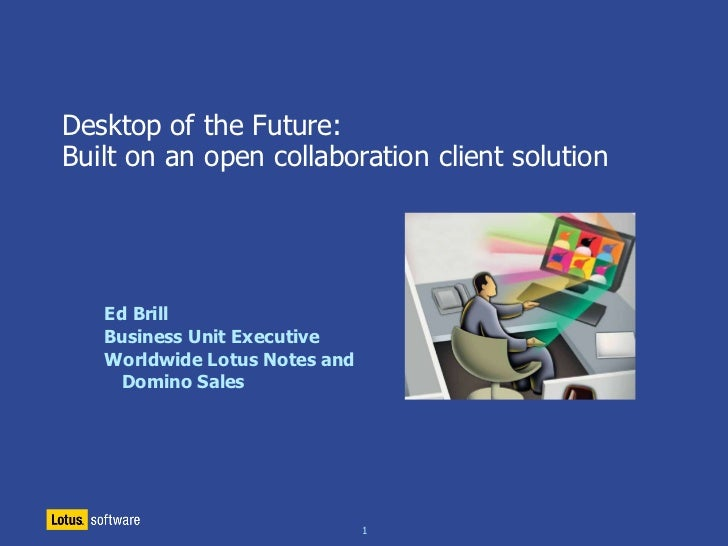 Desktop of the Future: Built on an open collaboration client solution        Ed Brill    Business Unit Executive    Worldw...