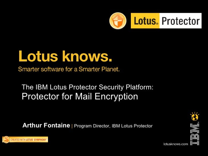 The IBM Lotus Protector Security Platform: Protector for Mail Encryption   Arthur Fontaine | Program Director, IBM Lotus P...