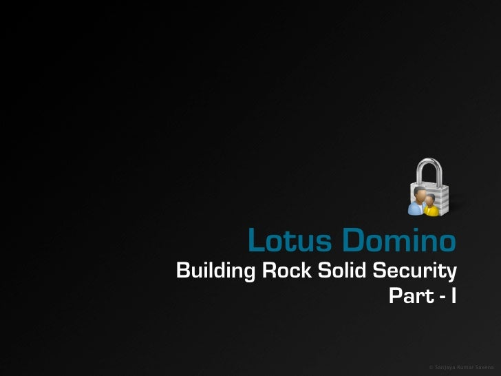 Lotus Domino Building Rock Solid Security                      Part - I                            © Sanjaya Kumar Saxena