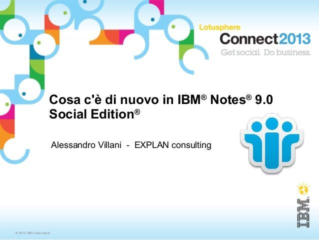 © 2013 IBM CorporationCosa cè di nuovo in IBM®Notes®9.0Social Edition®Alessandro Villani - EXPLAN consulting