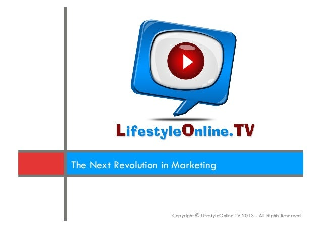 The Next Revolution in Marketing                      Copyright © LifestyleOnline.TV 2013 - All Rights Reserved