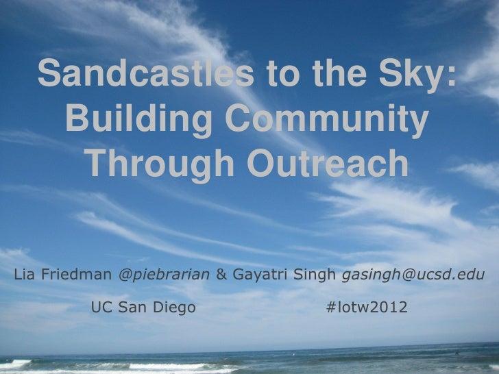 Sandcastles to the Sky:   Building Community    Through OutreachLia Friedman @piebrarian & Gayatri Singh gasingh@ucsd.edu ...