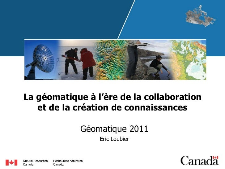 La géomatique à l'ère de la collaboration et de la création de connaissances Géomatique 2011 Eric Loubier