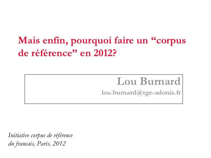 """Mais enfin, pourquoi faire un """"corpus    de référence"""" en 2012?                                     Lou Burnard           ..."""