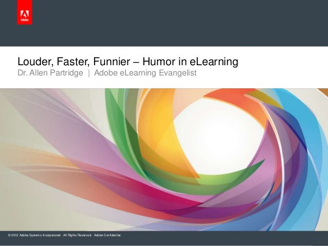 Louder, Faster, Funnier – Humor in eLearning     Dr. Allen Partridge | Adobe eLearning Evangelist© 2012 Adobe Systems Inco...