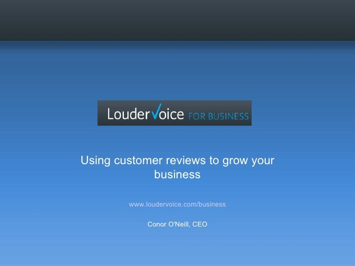 Using customer reviews to grow your business www.loudervoice.com/business Conor O'Neill, CEO