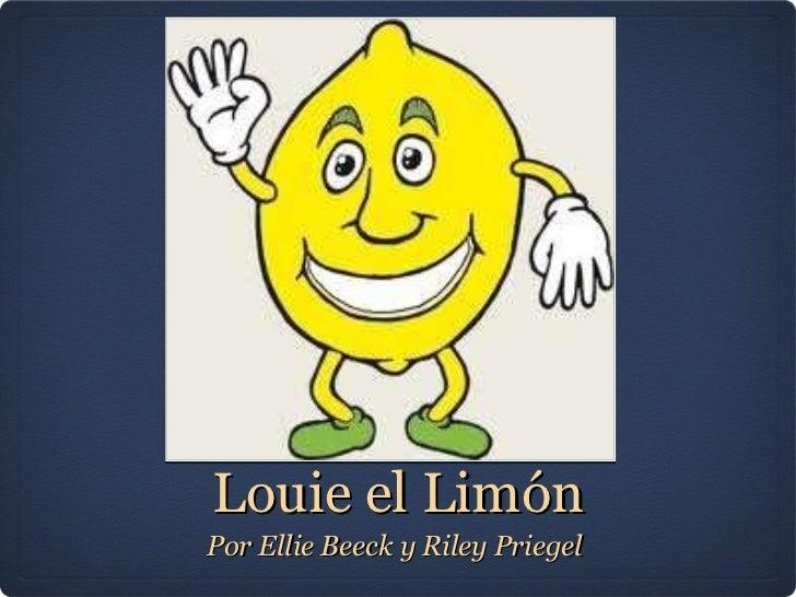 Louie el Limón <ul><li>Por Ellie Beeck y Riley Priegel  </li></ul>