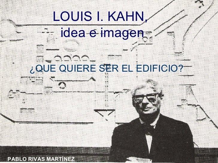 LOUIS I. KAHN,  idea e imagen ¿QUE QUIERE SER EL EDIFICIO? PABLO RIVAS MARTÍNEZ