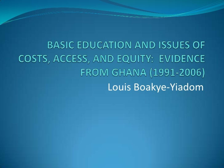 BASIC EDUCATION AND ISSUES OF COSTS, ACCESS, AND EQUITY:  EVIDENCE FROM GHANA (1991-2006)<br />Louis Boakye-Yiadom<br />