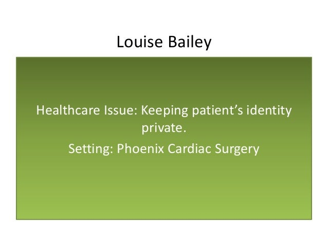 Louise Bailey Healthcare Issue: Keeping patient's identity private. Setting: Phoenix Cardiac Surgery