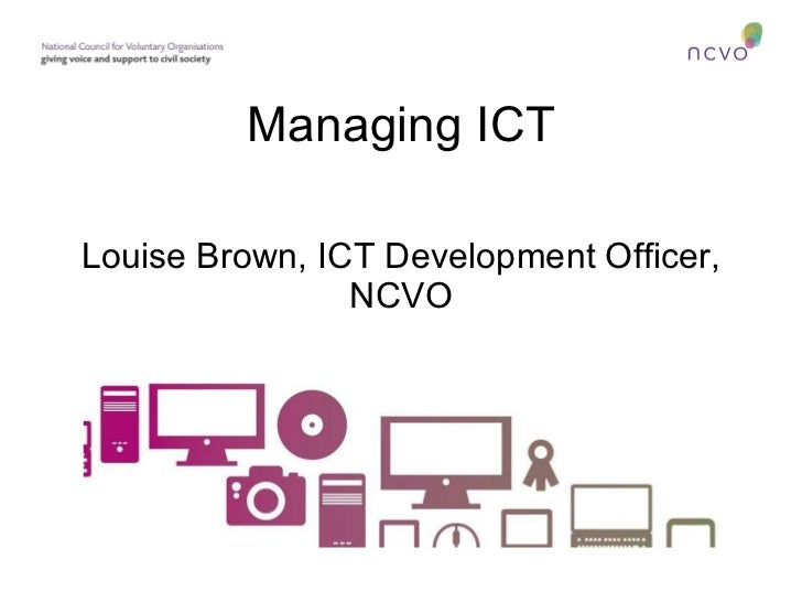 Managing ICT Louise Brown, ICT Development Officer, NCVO