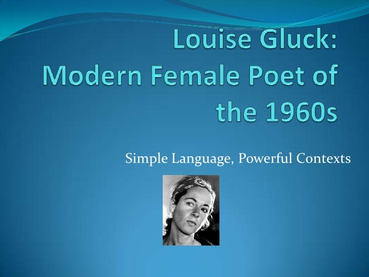 Louise Gluck: Modern Female Poet of the 1960s   <br />Simple Language, Powerful Contexts<br />
