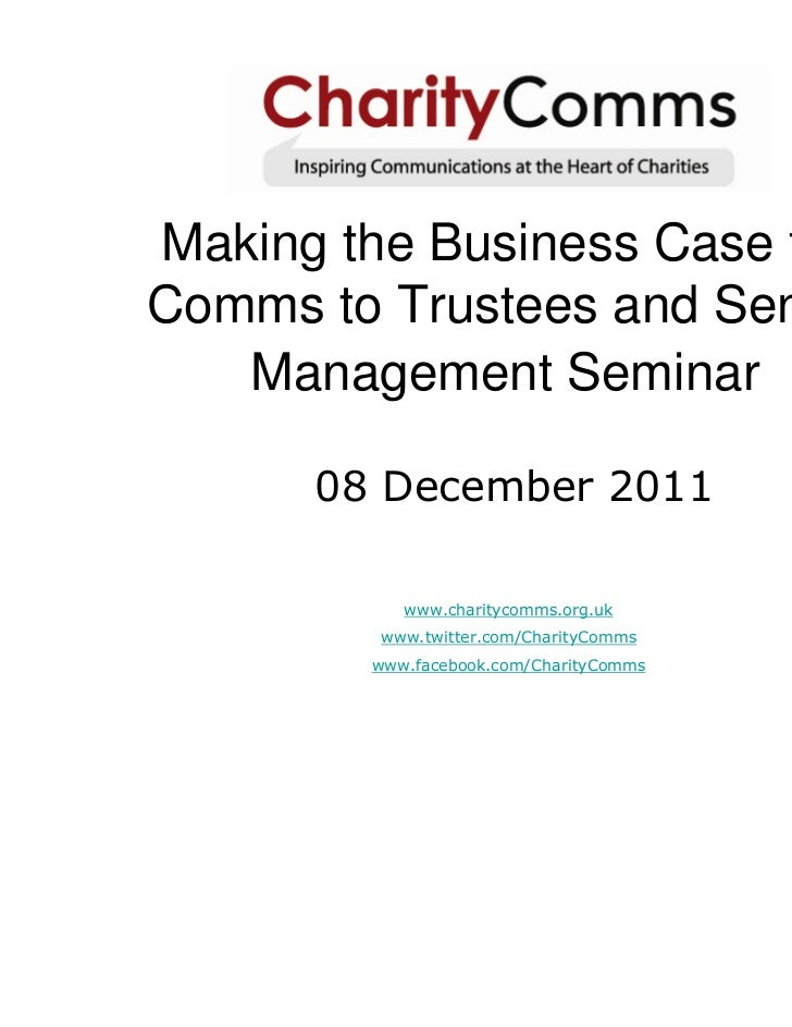 Making the Business Case forComms to Trustees and Senior   Management Seminar      08 December 2011           www.charityc...