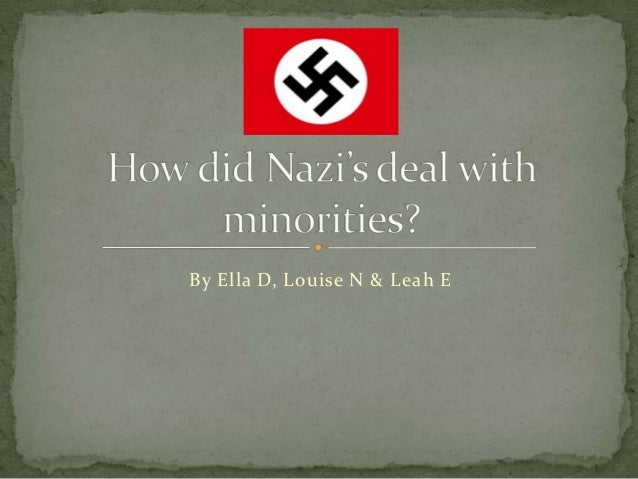 Louise n, ella d and leah e how did nazi's deal with minorities
