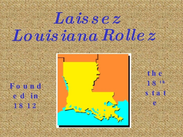 Louisiana Founded in 1812 the 18 th  state Laissez Rollez