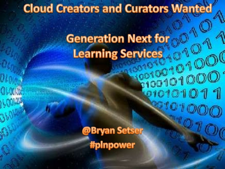 Cloud Creators and Curators WantedGeneration Next for Learning Services<br />@Bryan Setser<br />#plnpower<br />