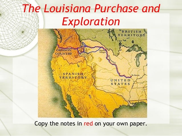 The Louisiana Purchase and Exploration Copy the notes in red on your own paper.