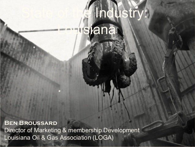 State of the Industry:LouisianaBen BroussardDirector of Marketing & membership DevelopmentLouisiana Oil & Gas Association ...