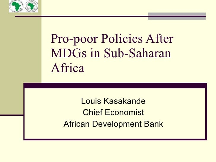 Pro-poor Policies After MDGs in Sub-Saharan Africa         Louis Kasakande         Chief Economist   African Development B...