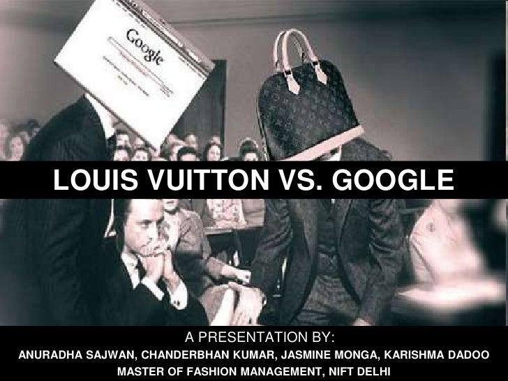 LOUIS VUITTON VS. GOOGLE<br />   A PRESENTATION BY:<br />ANURADHA SAJWAN, CHANDERBHAN KUMAR, JASMINE MONGA, KARISHMA DADOO...