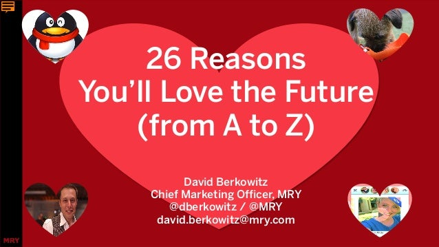 26 Reasons You'll Love the Future (from A to Z) David Berkowitz Chief Marketing Officer, MRY @dberkowitz / @MRY david.berk...