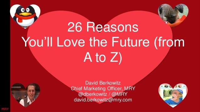 26 Reasons You'll Love the Future (from A to Z) David Berkowitz Chief Marketing Officer, MRY @dberkowitz / @MRY david.berk...