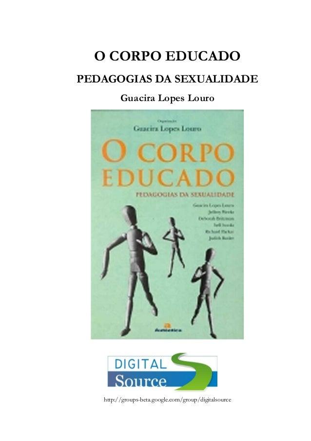 O CORPO EDUCADOPEDAGOGIAS DA SEXUALIDADEGuacira Lopes Lourohttp://groups-beta.google.com/group/digitalsource