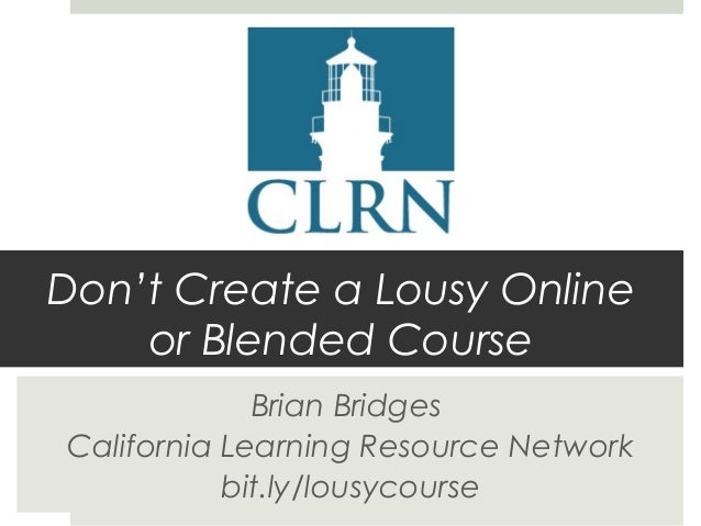 Don't Create a Lousy Online or Blended Course Brian Bridges California Learning Resource Network bit.ly/lousycourse