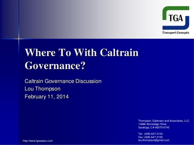 Where To With Caltrain Governance? Caltrain Governance Discussion Lou Thompson February 11, 2014  Thompson, Galenson and A...