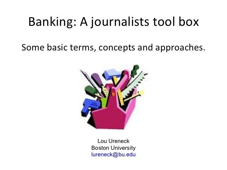 Banking: A journalists tool box <ul><li>Some basic terms, concepts and approaches. </li></ul>Lou Ureneck Boston University...